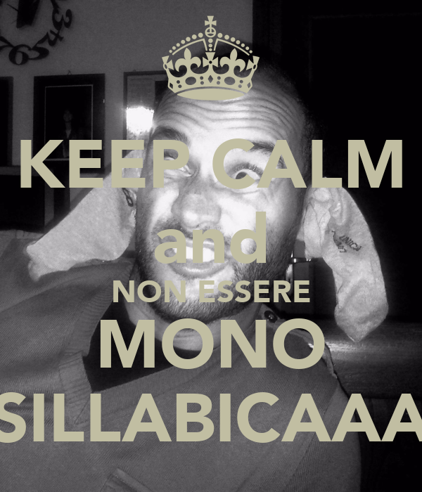 KEEP CALM and NON ESSERE MONO SILLABICAAA