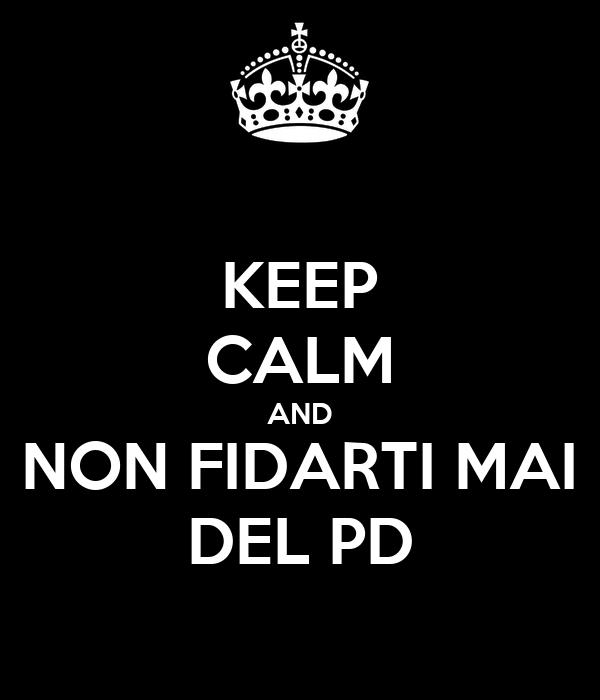 KEEP CALM AND NON FIDARTI MAI DEL PD