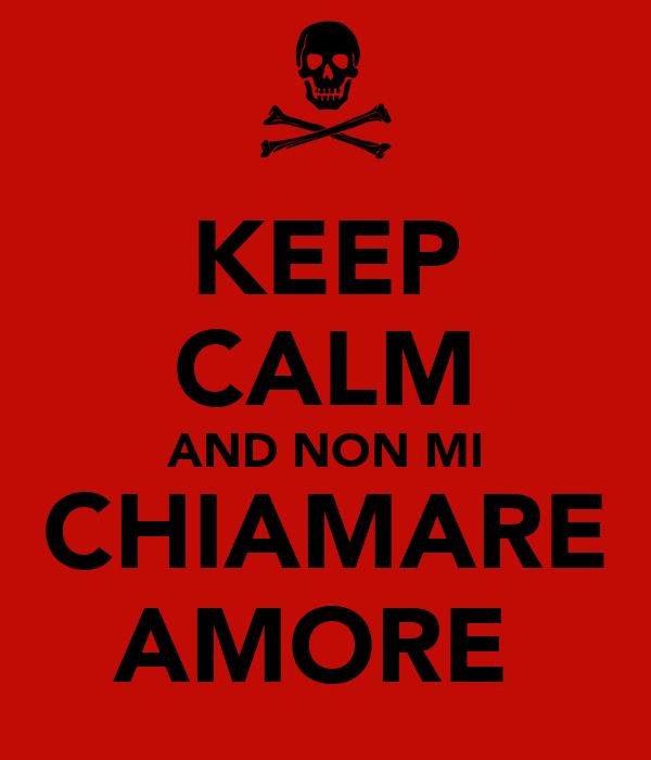 KEEP CALM AND NON MI CHIAMARE AMORE
