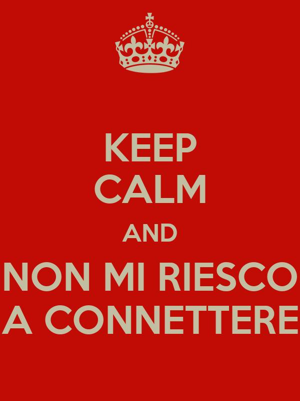 KEEP CALM AND NON MI RIESCO A CONNETTERE