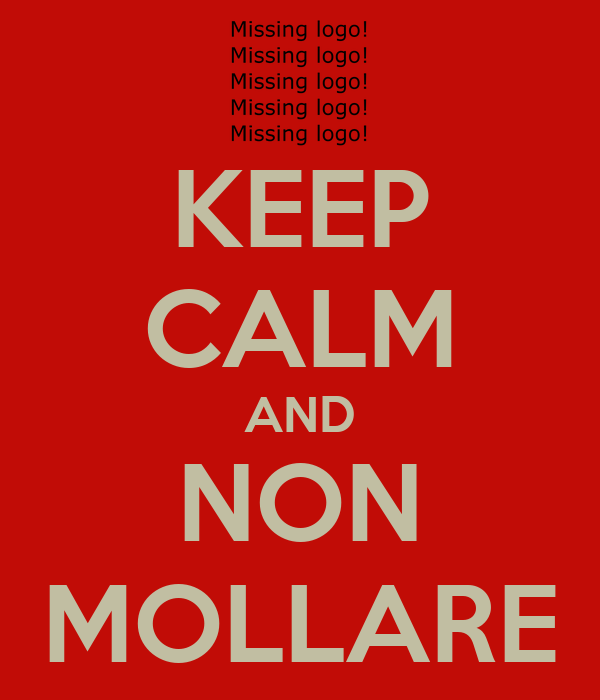 KEEP CALM AND NON MOLLARE