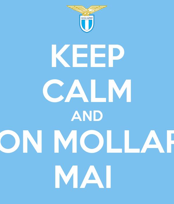 KEEP CALM AND NON MOLLARE MAI