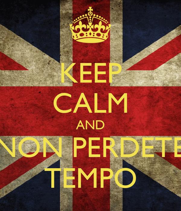 KEEP CALM AND NON PERDETE TEMPO