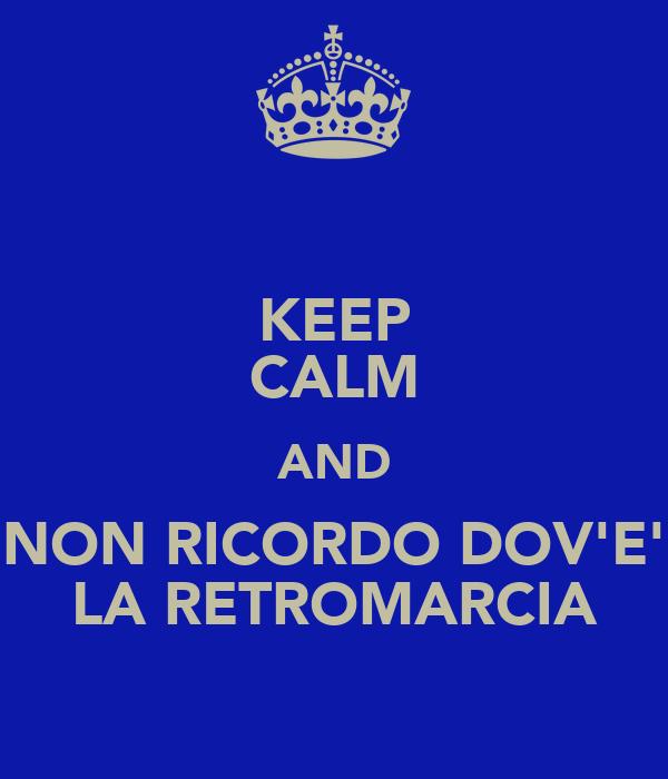 KEEP CALM AND NON RICORDO DOV'E' LA RETROMARCIA