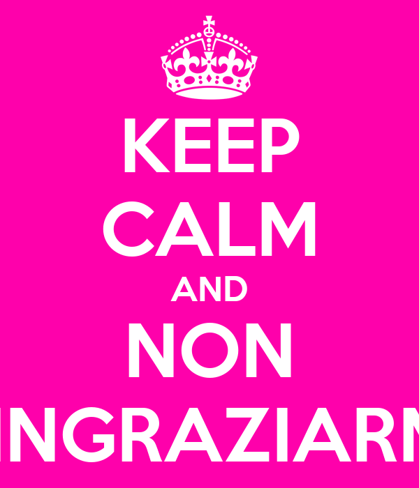 KEEP CALM AND NON RINGRAZIARMI