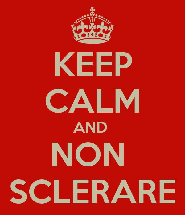 KEEP CALM AND  NON  SCLERARE