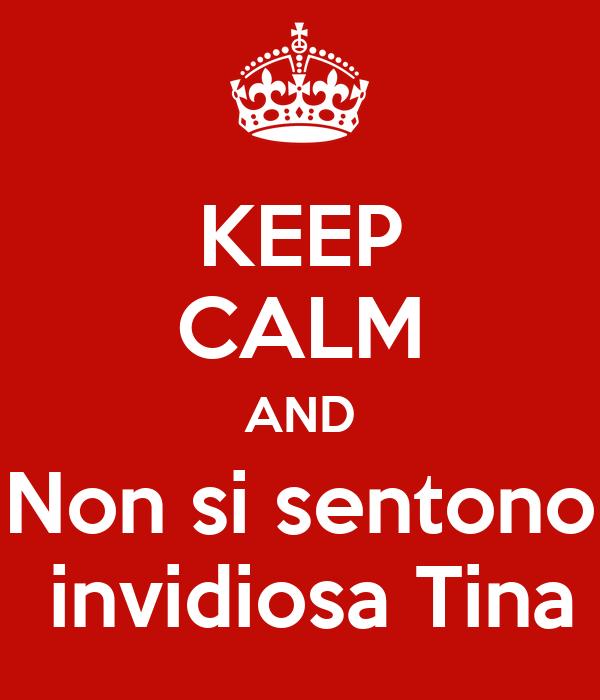 KEEP CALM AND Non si sentono  invidiosa Tina