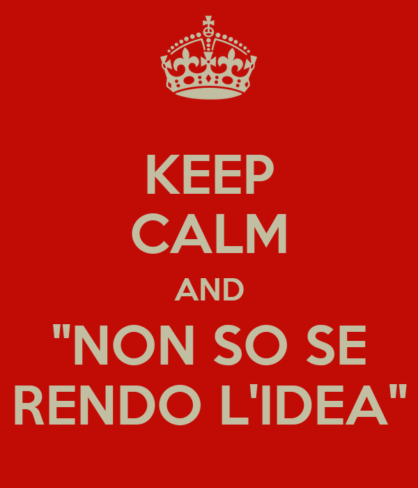 "KEEP CALM AND ""NON SO SE RENDO L'IDEA"""