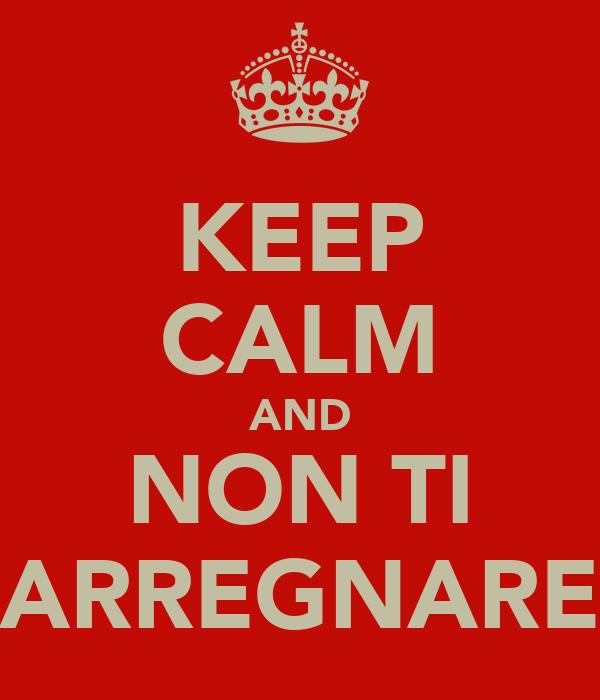 KEEP CALM AND NON TI ARREGNARE