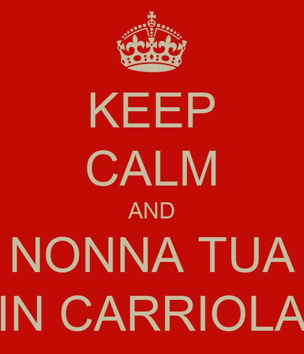 KEEP CALM AND NONNA TUA IN CARRIOLA