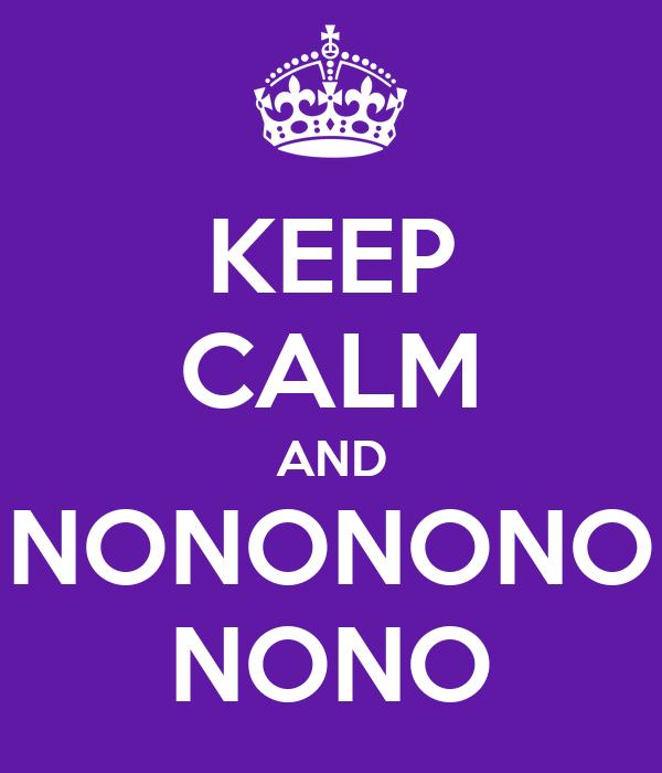 KEEP CALM AND NONONONO NONO