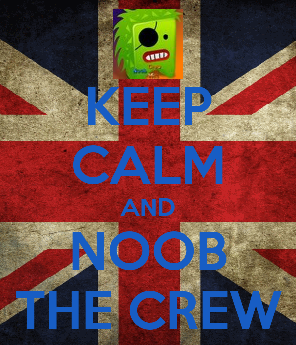 KEEP CALM AND NOOB THE CREW
