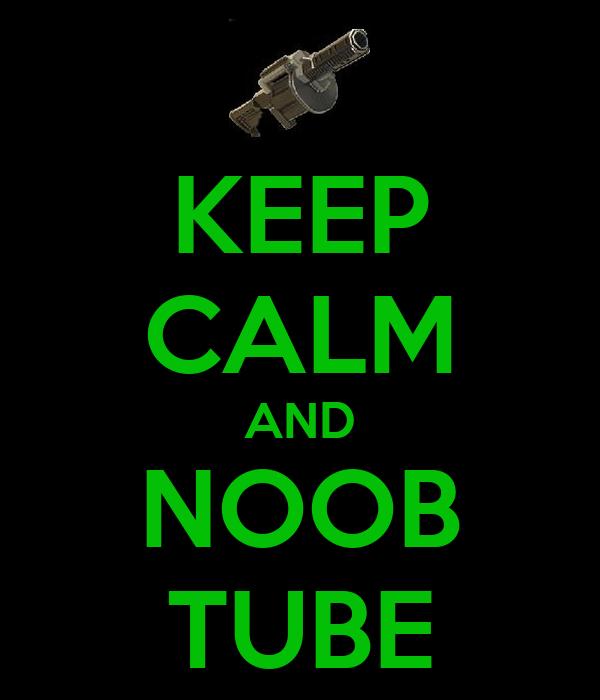 KEEP CALM AND NOOB TUBE