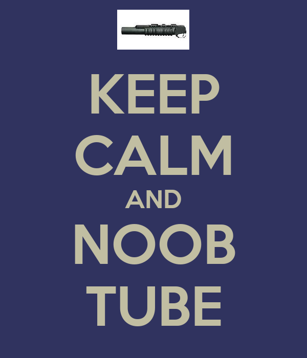 KEEP CALM AND NOOB TUBE