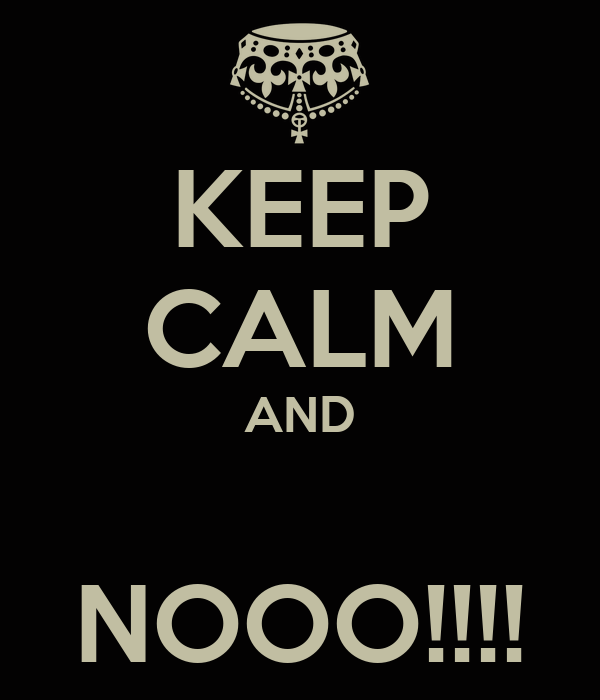 KEEP CALM AND  NOOO!!!!