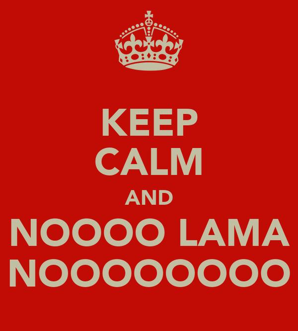 KEEP CALM AND NOOOO LAMA NOOOOOOOO