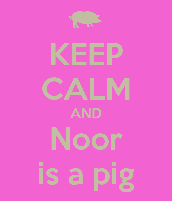 KEEP CALM AND Noor is a pig