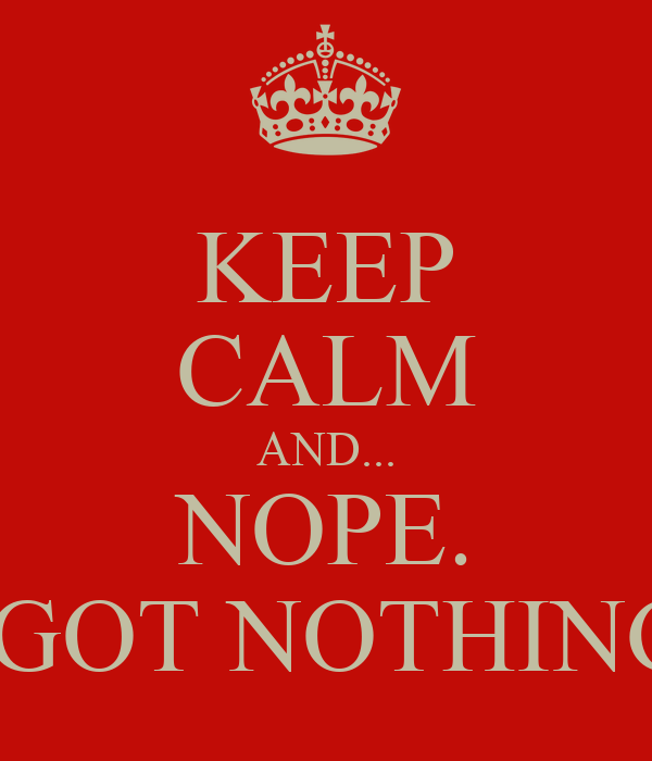 KEEP CALM AND... NOPE. I GOT NOTHING.