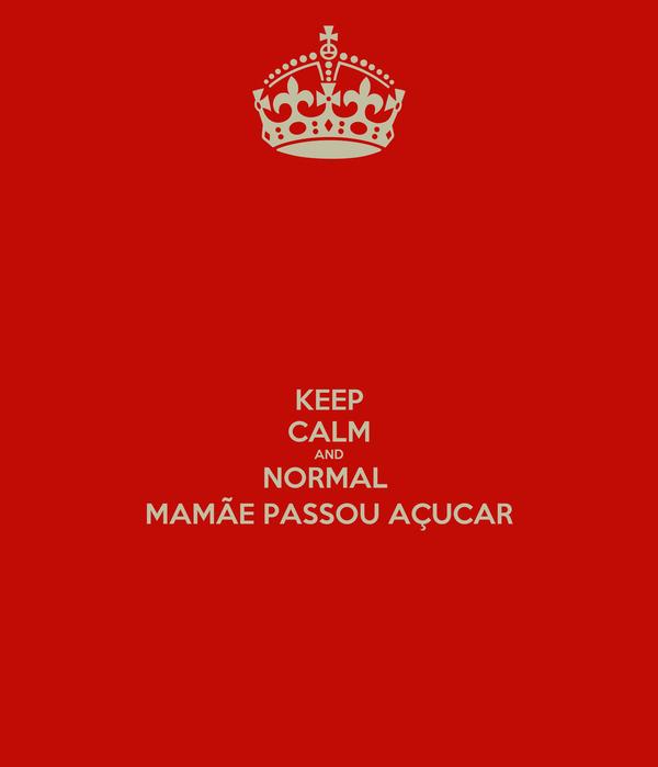 KEEP CALM AND NORMAL  MAMÃE PASSOU AÇUCAR