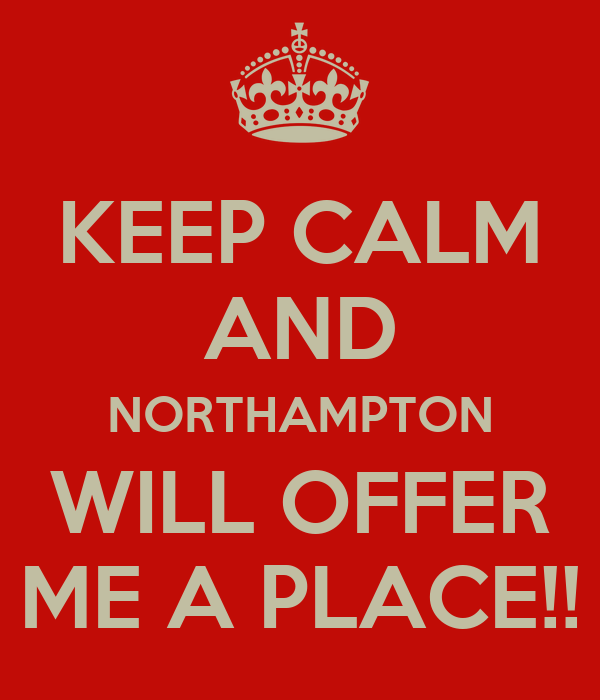KEEP CALM AND NORTHAMPTON WILL OFFER ME A PLACE!!