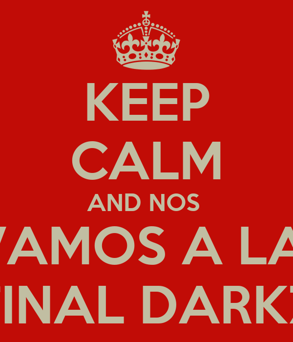 KEEP CALM AND NOS  VAMOS A LA  FINAL DARKZ