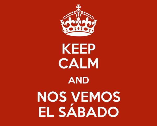 KEEP CALM AND NOS VEMOS EL SÁBADO