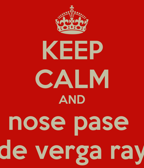 KEEP CALM AND nose pase  de verga ray