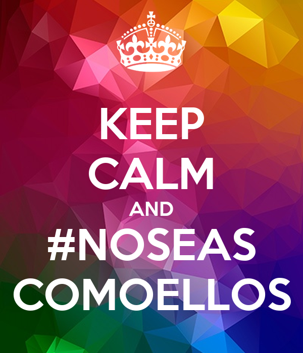 KEEP CALM AND #NOSEAS COMOELLOS