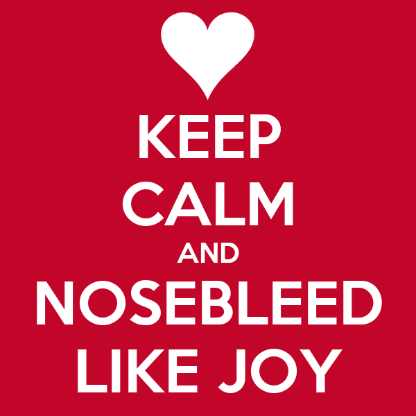 KEEP CALM AND NOSEBLEED LIKE JOY