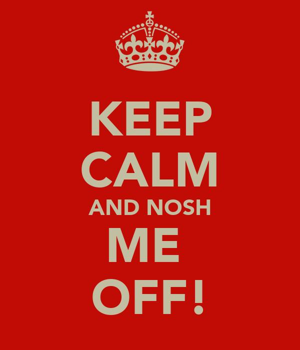 KEEP CALM AND NOSH ME  OFF!