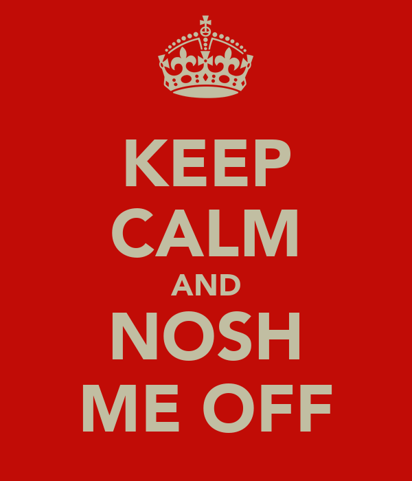 KEEP CALM AND NOSH ME OFF