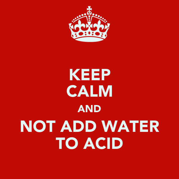 KEEP CALM AND NOT ADD WATER TO ACID
