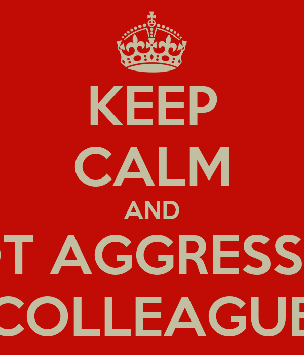 KEEP CALM AND NOT AGGRESSIVE COLLEAGUE