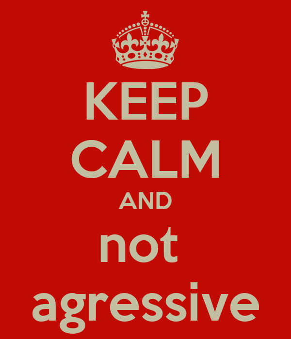 KEEP CALM AND not  agressive