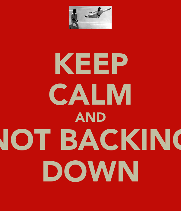 KEEP CALM AND NOT BACKING DOWN