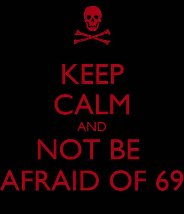 KEEP CALM AND NOT BE  AFRAID OF 69