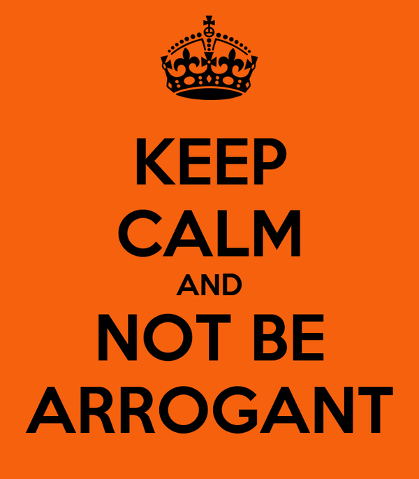 KEEP CALM AND NOT BE ARROGANT