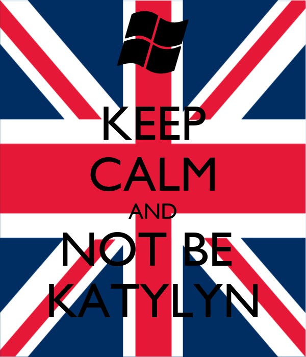KEEP CALM AND NOT BE  KATYLYN
