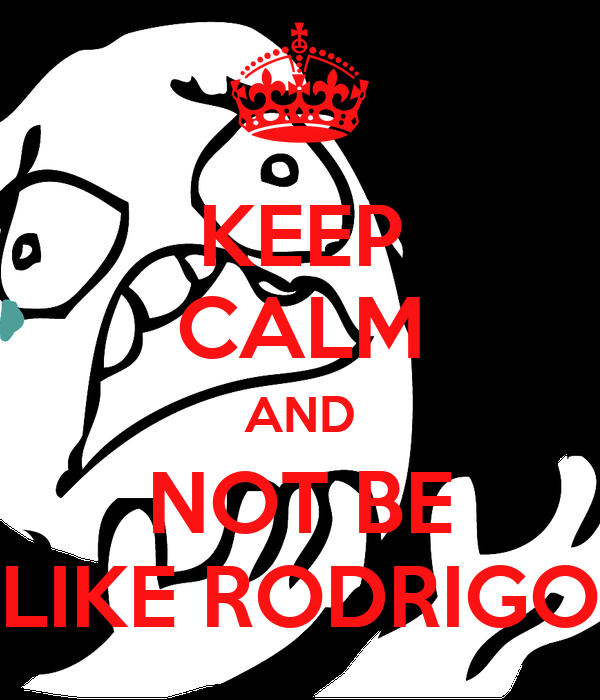 KEEP CALM AND NOT BE LIKE RODRIGO