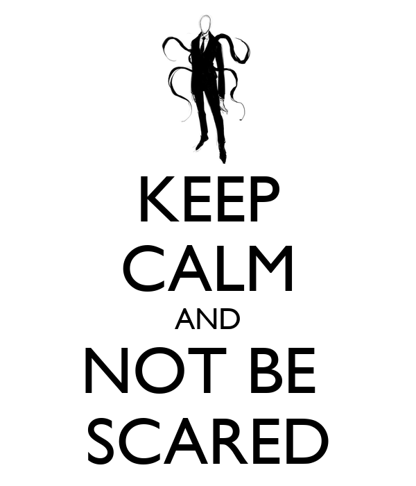 KEEP CALM AND NOT BE  SCARED
