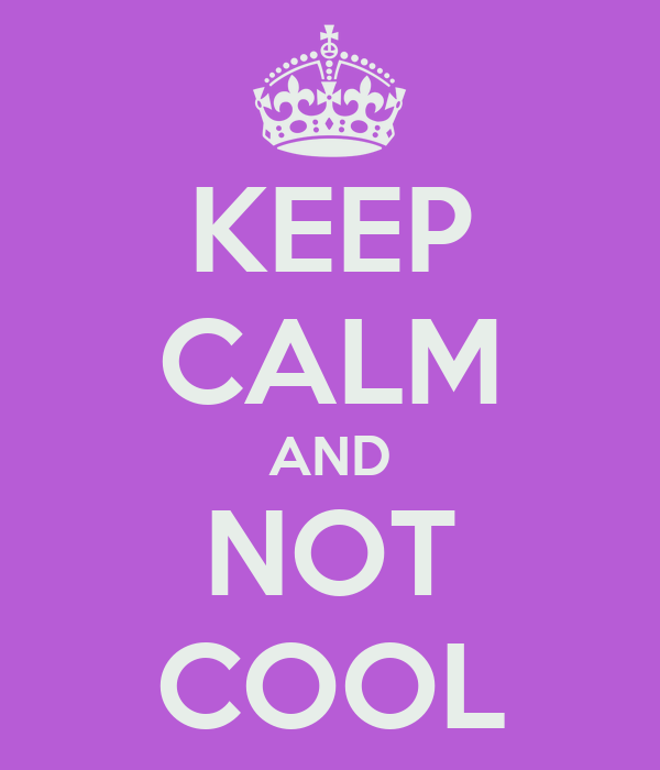 KEEP CALM AND NOT COOL