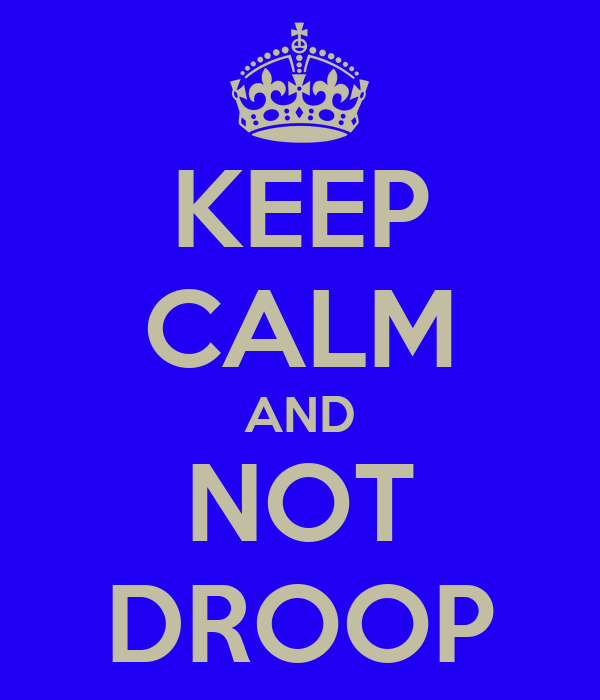 KEEP CALM AND NOT DROOP
