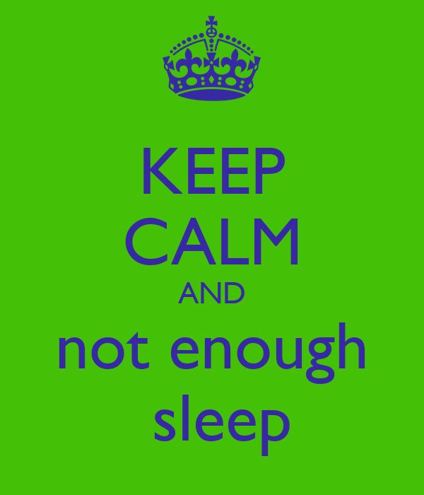 KEEP CALM AND not enough  sleep