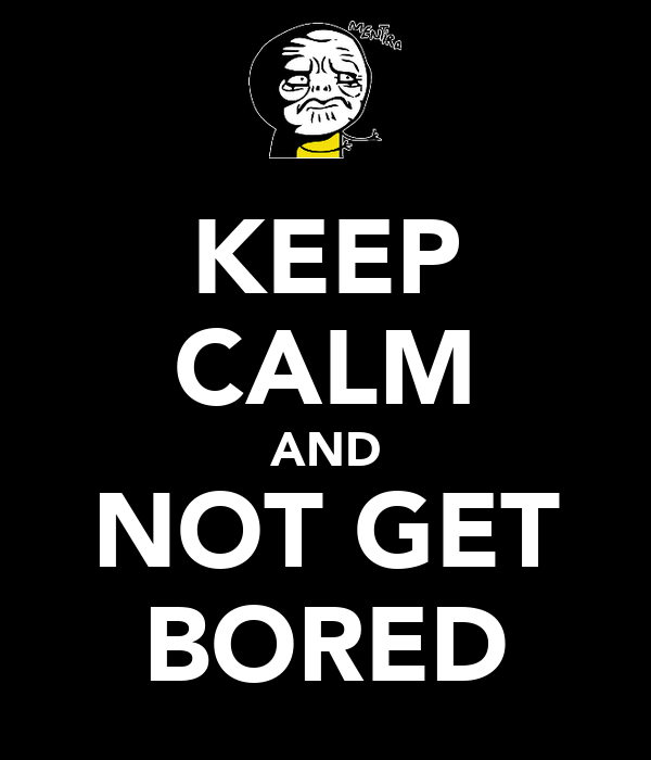 KEEP CALM AND NOT GET BORED