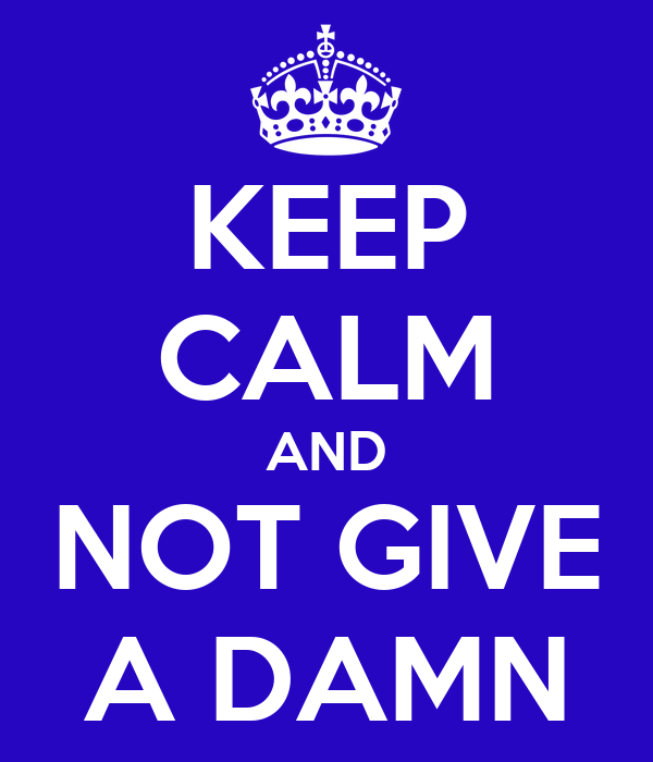 KEEP CALM AND NOT GIVE A DAMN