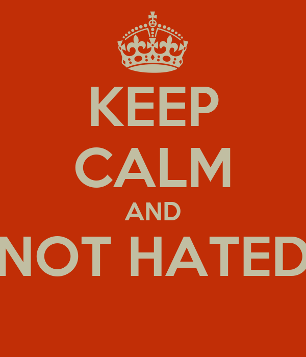 KEEP CALM AND NOT HATED