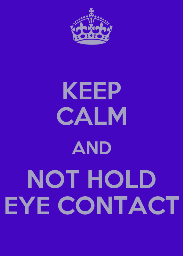 KEEP CALM AND NOT HOLD EYE CONTACT