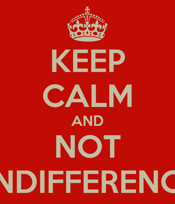 KEEP CALM AND NOT  INDIFFERENCE