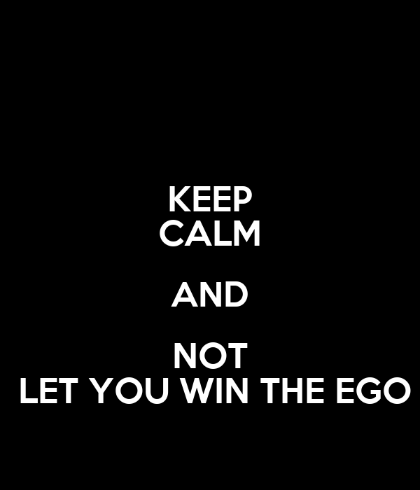 KEEP CALM AND NOT  LET YOU WIN THE EGO