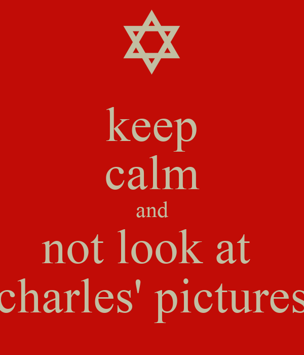 keep calm and not look at  charles' pictures